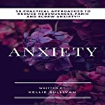 Anxiety: 50 Practical Approaches to Reduce Nervousness, Panic and Screw Anxiety! | Kellie Sullivan