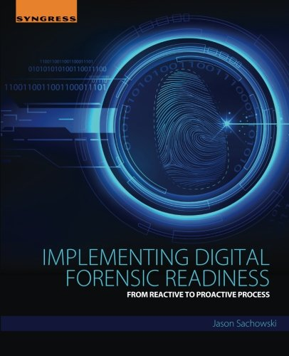Implementing Digital Forensic Readiness: From Reactive to Proactive Process, by Jason Sachowski