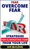 Fear: Overcome Fear- Strategies For Eliminating Fear From Your Life (Overcoming Fear, Anxiety Relief, Panic Attack Relief, Deep Breathing Techniques)