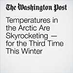 Temperatures in the Arctic Are Skyrocketing — for the Third Time This Winter | Chelsea Harvey