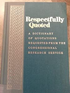 Respectfully quoted: A dictionary of quotations requested from the Congressional Research Service