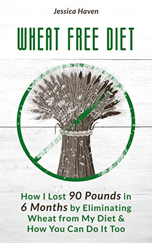 Jessica Haven - Wheat Free Diet How I Lost 90 Pounds in 6 Months by Eliminating Wheat from My Diet & How You Can Do It Too (English Edition)