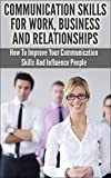 img - for Communication Skills For Work, Business And Relationships: How To Improve Your Communication Skills And Influence People (Communication Skills, Influence, Confidence, Leadership - 1) book / textbook / text book