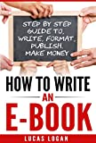img - for How to Write an Ebook: Step by Step Guide To, Write, Format, Publish. Make Money! (How To Write A Book, E-book, Writing Skills, Publishing, Blogging) book / textbook / text book