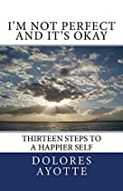 I'm Not Perfect And It's Okay: Thirteen Steps To A Happier Self
