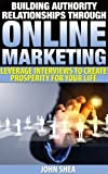 Building Authority Relationships Through Online Marketing: Leverage Interviews To Create Prosperity For Your Life