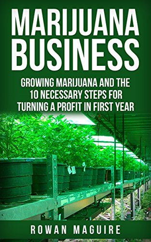 Marijuana: Marijuana Business- Growing Marijuana and The 10 Necessary Steps for Turning a Profit in First Year