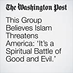 This Group Believes Islam Threatens America: 'It's a Spiritual Battle of Good and Evil.' | Abigail Hauslohner