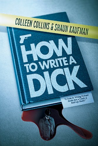 How to Write a Dick: A Guide for Writing Fictional Sleuths from a Couple of Real-Life Sleuths