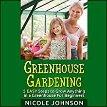 Greenhouse Gardening: 5 Easy Steps to Grow Anything in a Greenhouse for Beginners Audiobook by Nicole Johnson Narrated by David Graeme