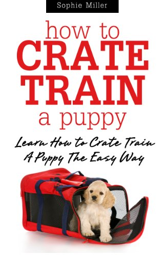 Free Kindle Book : How to Crate Train A Puppy: Learn How to Crate Train A Puppy The Easy Way