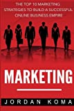 Marketing: The Top 10 Internet Marketing Strategies to Build a Successful Online
