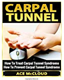 Carpal Tunnel: How To Treat Carpal Tunnel Syndrome- How To Prevent Carpal Tunnel Syndrome