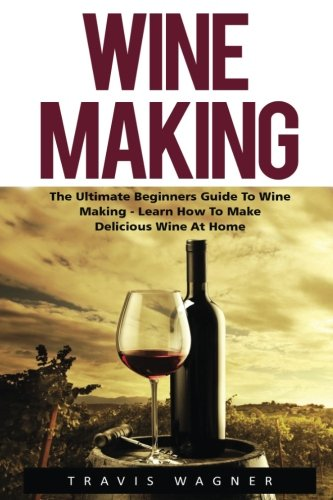 Wine Making: The Ultimate Beginner's Guide To Wine Making - Learn How To Make Delcious Wine At Home (Home Brew, Wine Making, Wine Recipes) by Travis Wagner