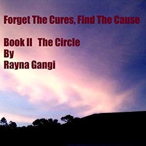 Forget the Cures, Find the Cause: The Circle, Book 2 | [Rayna M. Gangi]