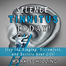 Silence Tinnitus Today!: Stop the Ringing, Discomfort, and Restore Your Life! Audiobook by Mark Schilling Narrated by Jeremy Bohn