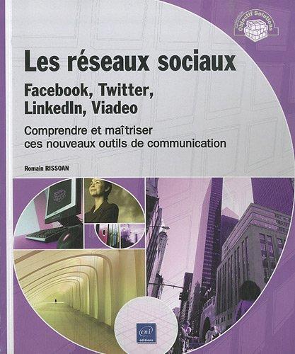 Les réseaux sociaux : Facebook, Twitter, LinkedIn, Viadeo - Comprendre et maîtriser ces nouveaux outils de communication