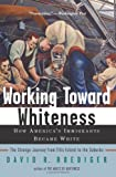 Working Toward Whiteness: How America's Immigrants Became White the Strange Journey from Ellis Island to the Suburbs (0465070744) by Roediger, David R.