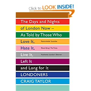 """Londoners: The Days and Nights of London Now – As Told by Those Who Love it, Hate it, Live it, Left it and Long for it"" - Craig Taylor"