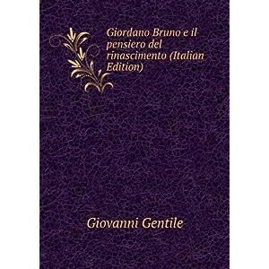 Giordano Bruno e il pensiero del rinascimento (Italian Edition) Giovanni Gentile