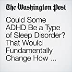 Could Some ADHD Be a Type of Sleep Disorder? That Would Fundamentally Change How We Treat It.   Ariana Eunjung Cha