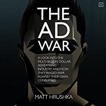 The Ad War: A Look into the Multi-Billion Dollar Advertising Industry and How They Waged War Against Their Own Consumers (       UNABRIDGED) by Matt Hrushka Narrated by Matt Hrushka