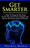 Get Smarter: 30 Ways to Change the Way People Perceive You, Increase Your Intelligence and Become the Greatest Version of Yourself (Brain Hacks, Increase ... Things Done, Increase IQ) (English Edition)