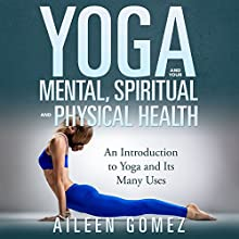 Yoga and Your Mental, Spiritual, and Physical Health: An Introduction to Yoga and Its Many Uses (       UNABRIDGED) by Aileen Gomez Narrated by Jane Bell