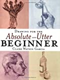 Drawing for the Absolute and Utter Beginner
