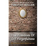 The Freedom of Self Forgetfulness: The Path to True Christian Joy ~ Timothy Keller