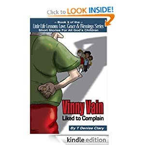 Vinny Vain Liked to Complain (Little Life Lessons Love, Grace & Blessings - Stories for All God's Children / Short Story Series Book 3) T Denise Clary and Jennifer Moody