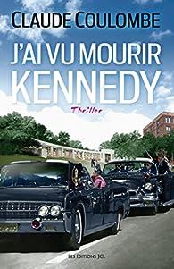 Claude Coulombe - J'ai vu mourir Kennedy