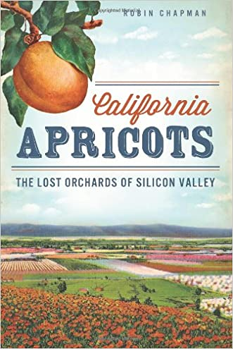 California Apricots: Lost Orchards of Silicon Valley (American Palate) written by Robin Chapman