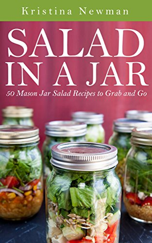 Salad in a Jar: 50 Mason Jar Salad Recipes to Grab and Go by Kristina Newman