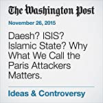 Daesh? ISIS? Islamic State? Why What We Call the Paris Attackers Matters. | Amanda Bennett