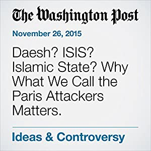 Daesh? ISIS? Islamic State? Why What We Call the Paris Attackers Matters.