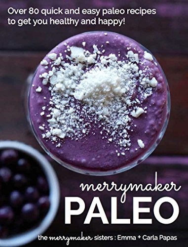 Merrymaker Paleo: Over 80 Real Food Paleo Recipes To Get You Healthy and Happy by Emma Papas, Carla Papas