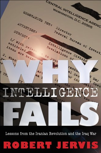 Why Intelligence Fails: Lessons from the Iranian Revolution and the Iraq War (Cornell Studies in Security Affairs)