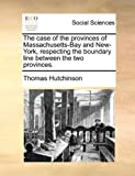 The case of the provinces of Massachusetts-Bay and New-York, respecting the boundary line between the two provinces. (1140935798) by Hutchinson, Thomas