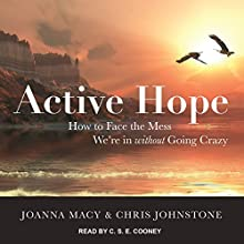 Active Hope: How to Face the Mess We're in Without Going Crazy Audiobook by Joanna Macy, Chris Johnstone Narrated by C. S. E. Cooney