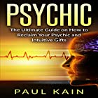Psychic: The Ultimate Guide on How to Reclaim Your Psychic and Intuitive Gifts Hörbuch von Paul Kain Gesprochen von: Sol Macko