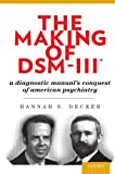 "Hannah S. Decker, ""The Making of DSM-III: A Diagnostic Manual's Conquest of American Psychiatry"" (Oxford UP, 2013)"