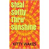 Steal Softly Thru' Sunshineby Kitty Wakes