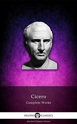Delphi Complete Works of Cicero (Illustrated) (Delphi Ancient Classics Book 23), by Marcus Tullius Cicero