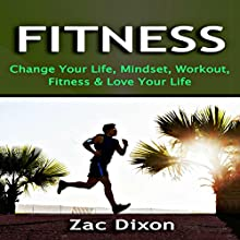 Fitness: Change Your Life, Mindset, Workout, Fitness and Love Your Life (       UNABRIDGED) by Zac Dixon Narrated by Sam Scholl