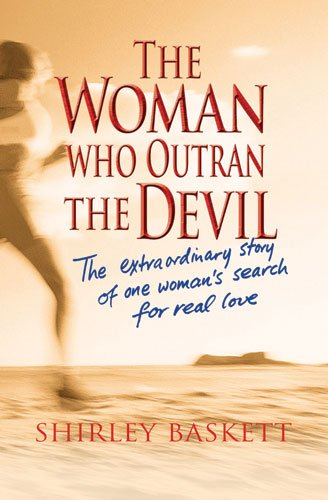 Woman Who Outran the Devil, The: The Extraordinary Story of One Woman's Search for Real Love, Shirley Baskett