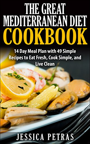 The Great Mediterranean Diet Cookbook: A 14 Day Meal Plan with 49 Simple Recipes to Eat Fresh, Cook Simple, and Live Clean by Jessica Petras