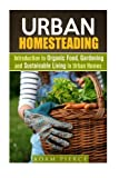 Urban Homesteading: Introduction to Organic Food, Gardening and Sustainable Living in Urban Homes (Sustainable Living & Homesteading)
