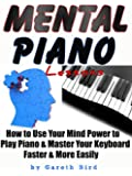 Mental Piano Lessons: How to Use Your Mind Power to Play Piano & Master Your Keyboard Faster & More Easily (English Edition)