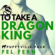 To Take a Dragon King: Puppyville Pack, Book 4 | Fel Fern